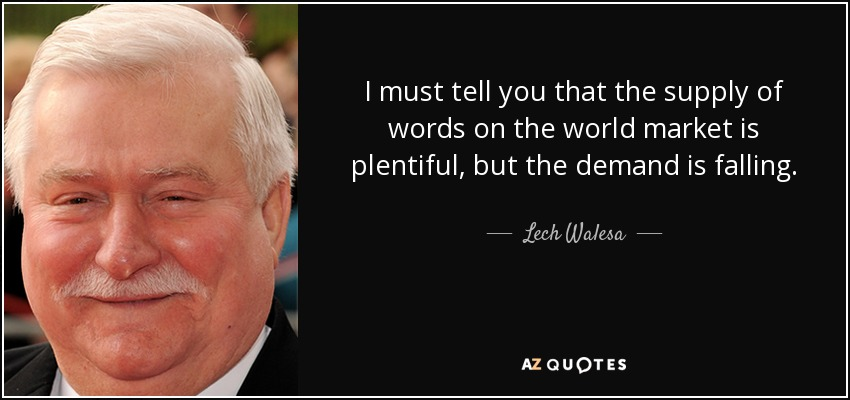 I must tell you that the supply of words on the world market is plentiful, but the demand is falling. - Lech Walesa
