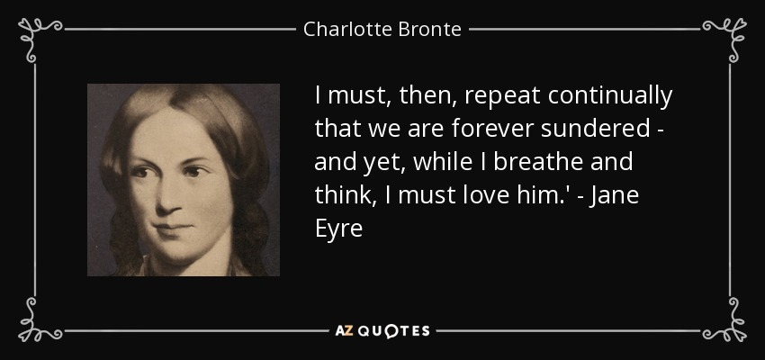 I must, then, repeat continually that we are forever sundered - and yet, while I breathe and think, I must love him.' - Jane Eyre - Charlotte Bronte