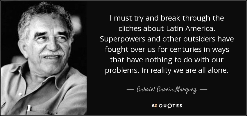I must try and break through the cliches about Latin America. Superpowers and other outsiders have fought over us for centuries in ways that have nothing to do with our problems. In reality we are all alone. - Gabriel Garcia Marquez