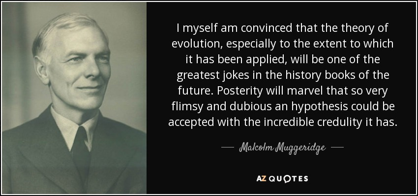 I myself am convinced that the theory of evolution, especially to the extent to which it has been applied, will be one of the greatest jokes in the history books of the future. Posterity will marvel that so very flimsy and dubious an hypothesis could be accepted with the incredible credulity it has. - Malcolm Muggeridge