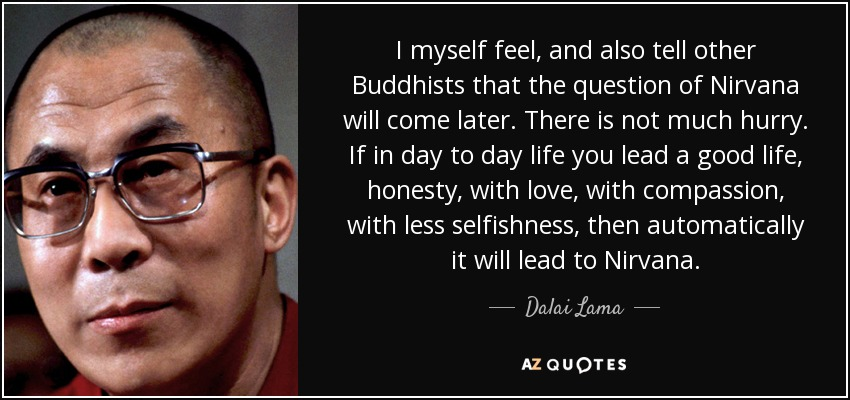 I myself feel, and also tell other Buddhists that the question of Nirvana will come later. There is not much hurry. If in day to day life you lead a good life, honesty, with love, with compassion, with less selfishness, then automatically it will lead to Nirvana. - Dalai Lama