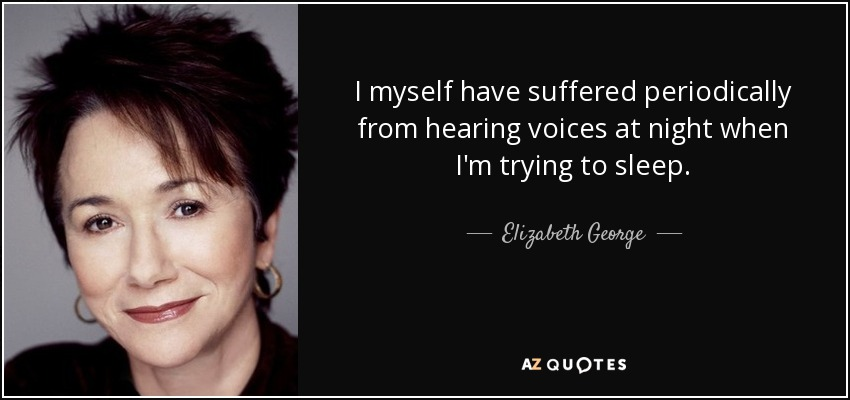 I myself have suffered periodically from hearing voices at night when I'm trying to sleep. - Elizabeth George