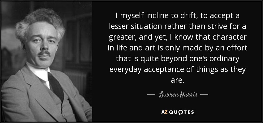 I myself incline to drift, to accept a lesser situation rather than strive for a greater, and yet, I know that character in life and art is only made by an effort that is quite beyond one's ordinary everyday acceptance of things as they are. - Lawren Harris