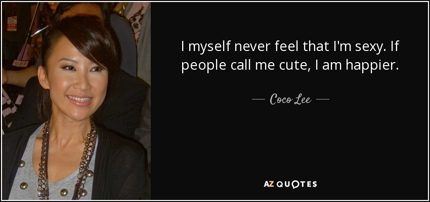 I myself never feel that I'm sexy. If people call me cute, I am happier. - Coco Lee