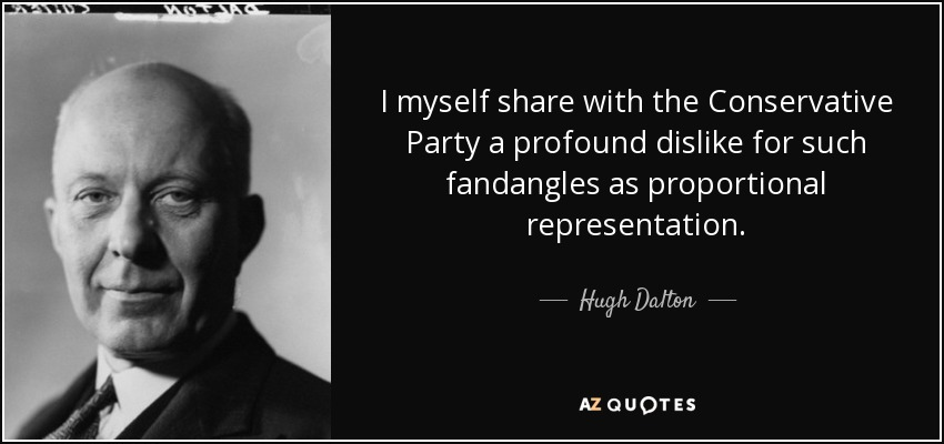 I myself share with the Conservative Party a profound dislike for such fandangles as proportional representation. - Hugh Dalton