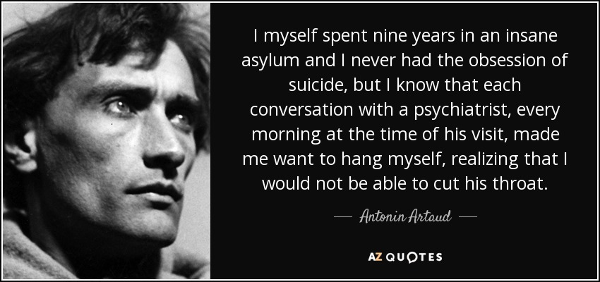 I myself spent nine years in an insane asylum and I never had the obsession of suicide, but I know that each conversation with a psychiatrist, every morning at the time of his visit, made me want to hang myself, realizing that I would not be able to cut his throat. - Antonin Artaud