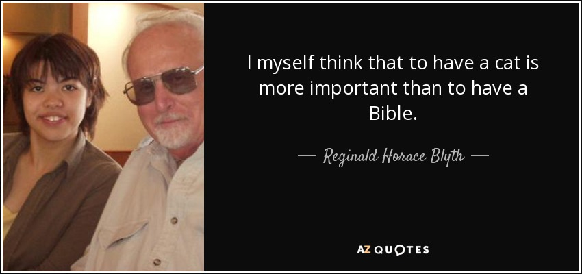 I myself think that to have a cat is more important than to have a Bible. - Reginald Horace Blyth