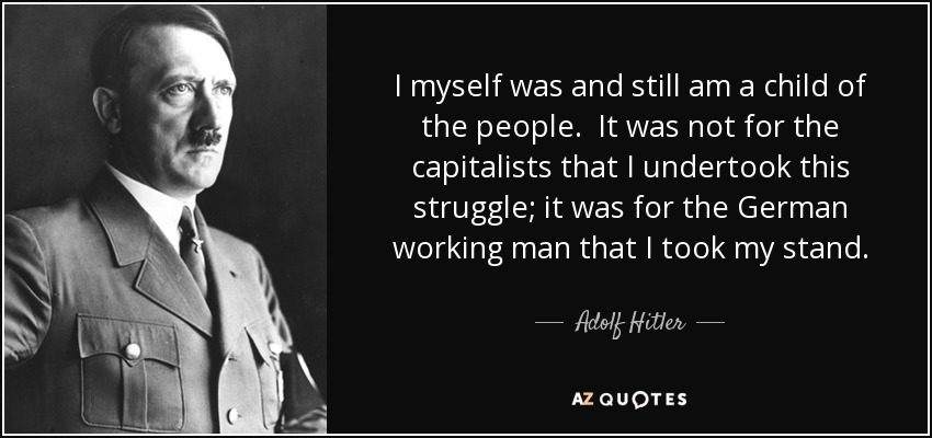 I myself was and still am a child of the people. It was not for the capitalists that I undertook this struggle; it was for the German working man that I took my stand. - Adolf Hitler