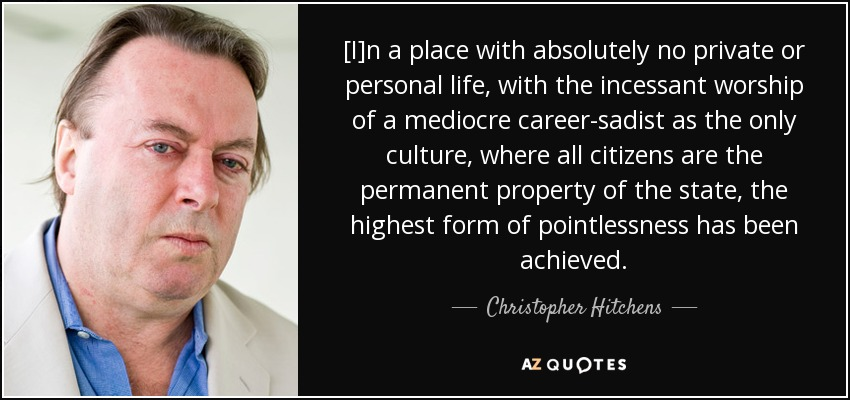 [I]n a place with absolutely no private or personal life, with the incessant worship of a mediocre career-sadist as the only culture, where all citizens are the permanent property of the state, the highest form of pointlessness has been achieved. - Christopher Hitchens