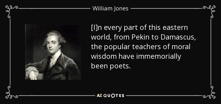[I]n every part of this eastern world, from Pekin to Damascus, the popular teachers of moral wisdom have immemorially been poets. - William Jones