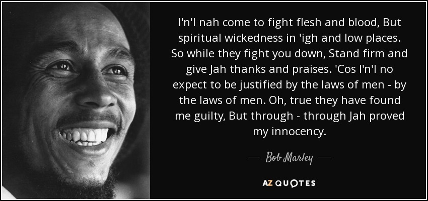 I'n'I nah come to fight flesh and blood, But spiritual wickedness in 'igh and low places. So while they fight you down, Stand firm and give Jah thanks and praises. 'Cos I'n'I no expect to be justified by the laws of men - by the laws of men. Oh, true they have found me guilty, But through - through Jah proved my innocency. - Bob Marley
