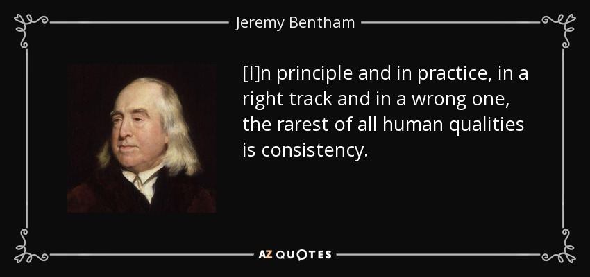 [I]n principle and in practice, in a right track and in a wrong one, the rarest of all human qualities is consistency. - Jeremy Bentham
