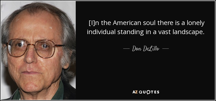 [I]n the American soul there is a lonely individual standing in a vast landscape. He is either on a horse or driving a car, depending, and either way he's carrying a gun. This is one of the essential images in American mythology. - Don DeLillo