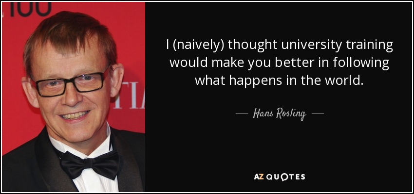 I (naively) thought university training would make you better in following what happens in the world. - Hans Rosling