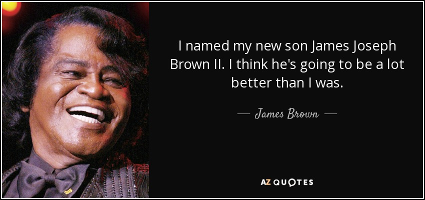 I named my new son James Joseph Brown II. I think he's going to be a lot better than I was. - James Brown