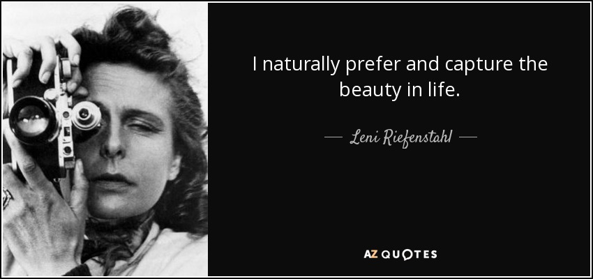 I naturally prefer and capture the beauty in life. - Leni Riefenstahl