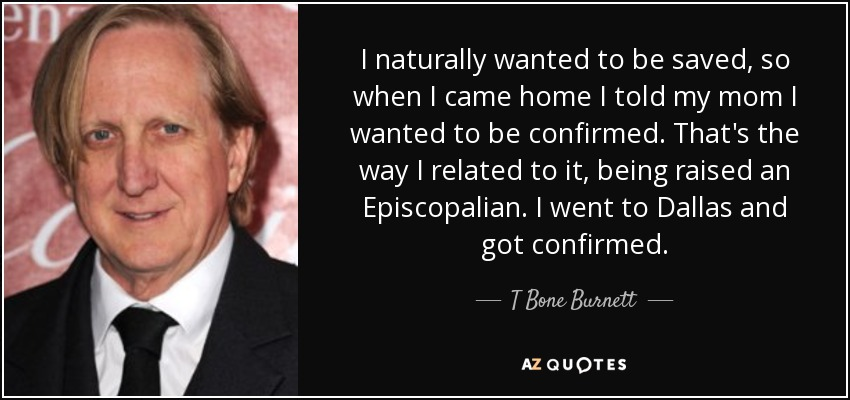 I naturally wanted to be saved, so when I came home I told my mom I wanted to be confirmed. That's the way I related to it, being raised an Episcopalian. I went to Dallas and got confirmed. - T Bone Burnett