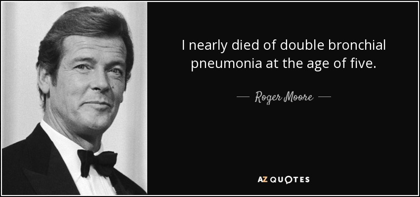 I nearly died of double bronchial pneumonia at the age of five. - Roger Moore