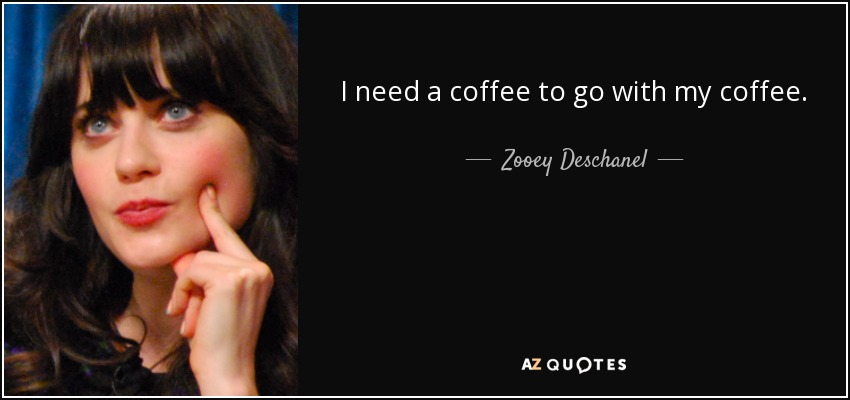 I need a coffee to go with my coffee. - Zooey Deschanel