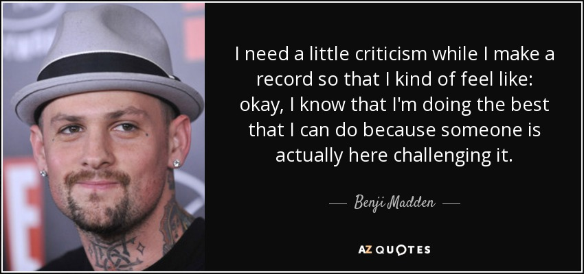 I need a little criticism while I make a record so that I kind of feel like: okay, I know that I'm doing the best that I can do because someone is actually here challenging it. - Benji Madden