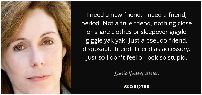 I need a new friend. I need a friend, period. Not a true friend, nothing close or share clothes or sleepover giggle giggle yak yak. Just a pseudo-friend, disposable friend. Friend as accessory. Just so I don't feel or look so stupid. - Laurie Halse Anderson