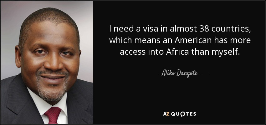 I need a visa in almost 38 countries, which means an American has more access into Africa than myself. - Aliko Dangote