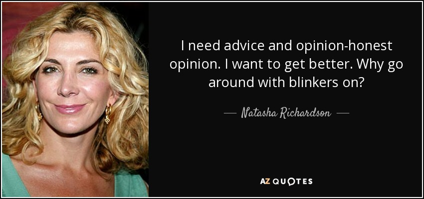 I need advice and opinion-honest opinion. I want to get better. Why go around with blinkers on? - Natasha Richardson