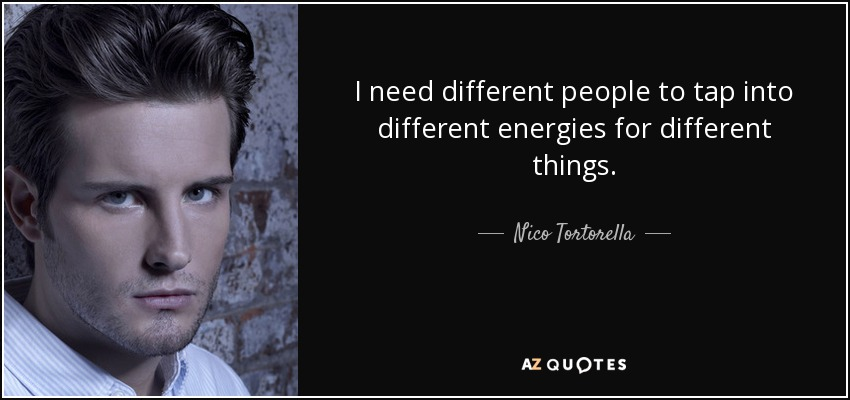 I need different people to tap into different energies for different things. - Nico Tortorella
