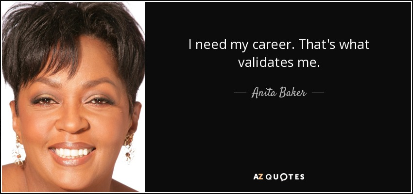 I need my career. That's what validates me. - Anita Baker