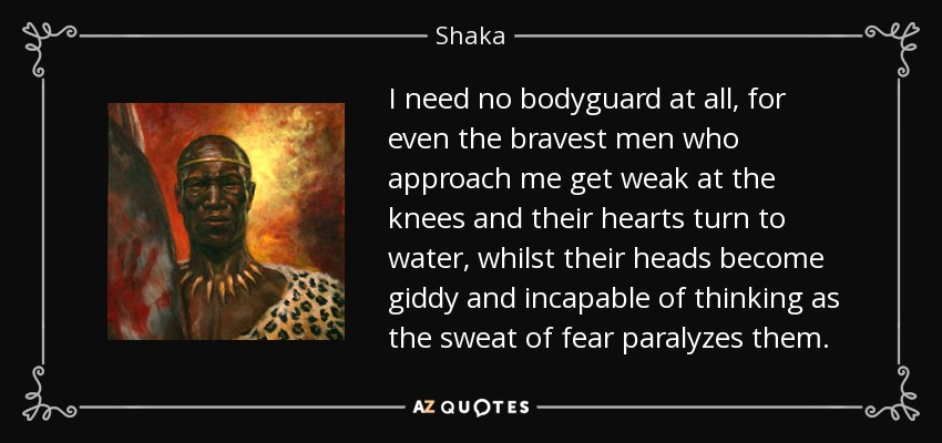 I need no bodyguard at all, for even the bravest men who approach me get weak at the knees and their hearts turn to water, whilst their heads become giddy and incapable of thinking as the sweat of fear paralyzes them. - Shaka