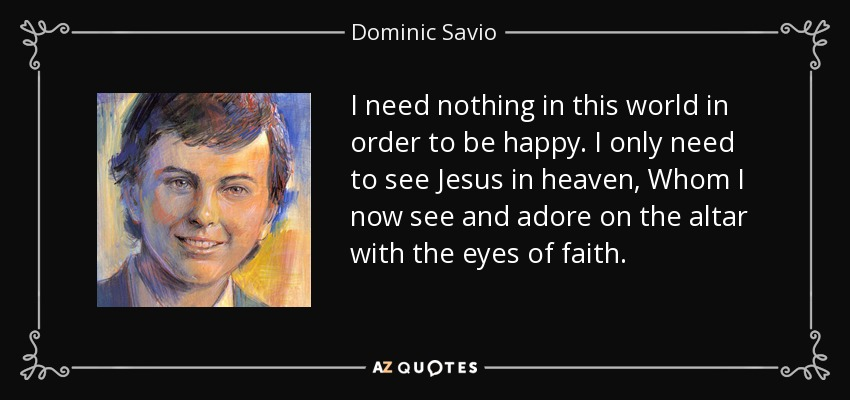 I need nothing in this world in order to be happy. I only need to see Jesus in heaven, Whom I now see and adore on the altar with the eyes of faith. - Dominic Savio