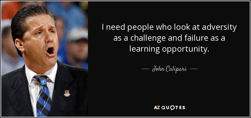 I need people who look at adversity as a challenge and failure as a learning opportunity. - John Calipari