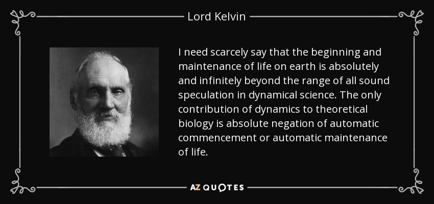 I need scarcely say that the beginning and maintenance of life on earth is absolutely and infinitely beyond the range of all sound speculation in dynamical science. The only contribution of dynamics to theoretical biology is absolute negation of automatic commencement or automatic maintenance of life. - Lord Kelvin