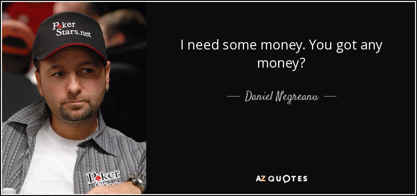 I need some money. You got any money? - Daniel Negreanu