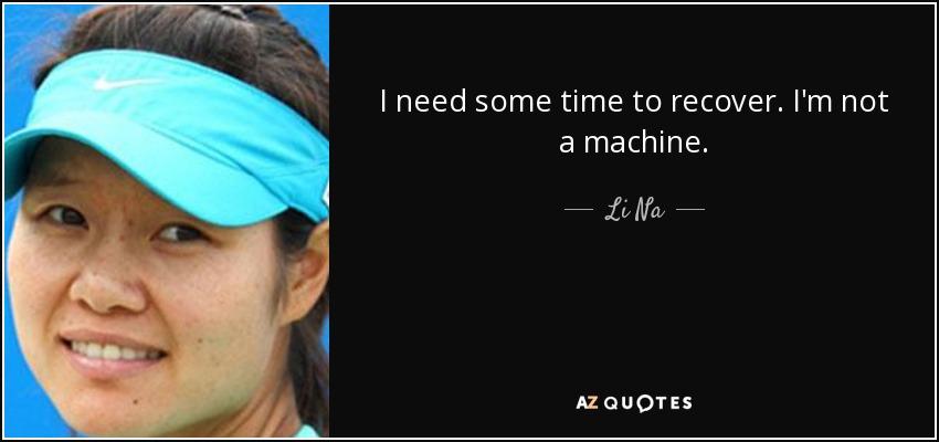 I need some time to recover. I'm not a machine. - Li Na