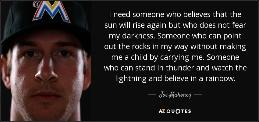 Joe Mahoney Quote I Need Someone Who Believes That The Sun Will Rise