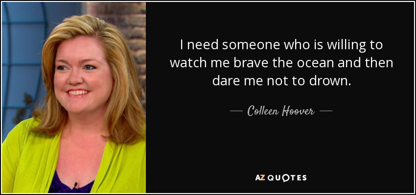 I need someone who is willing to watch me brave the ocean and then dare me not to drown. - Colleen Hoover