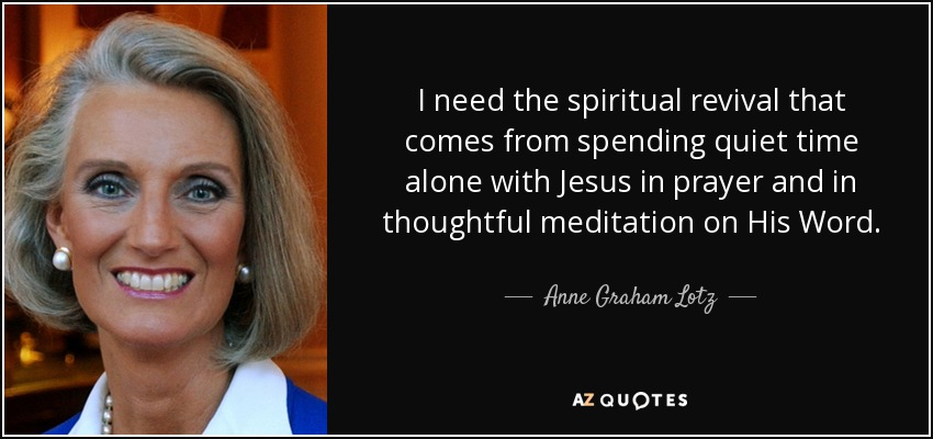 I need the spiritual revival that comes from spending quiet time alone with Jesus in prayer and in thoughtful meditation on His Word. - Anne Graham Lotz