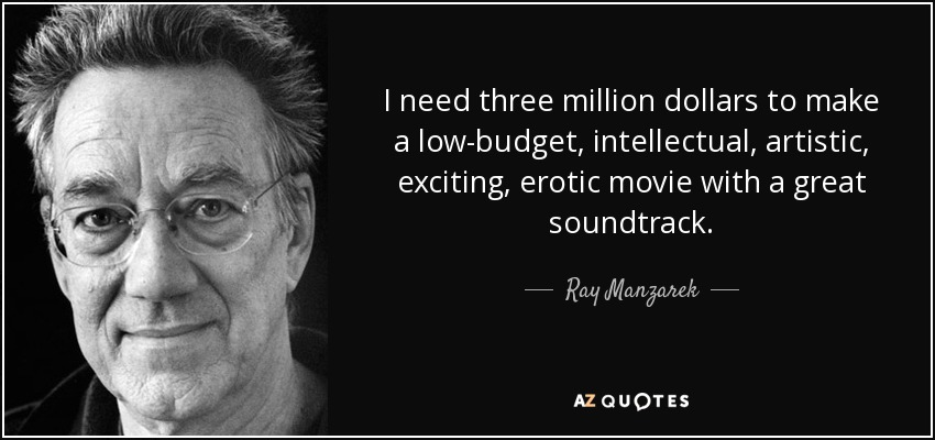 I need three million dollars to make a low-budget, intellectual, artistic, exciting, erotic movie with a great soundtrack. - Ray Manzarek