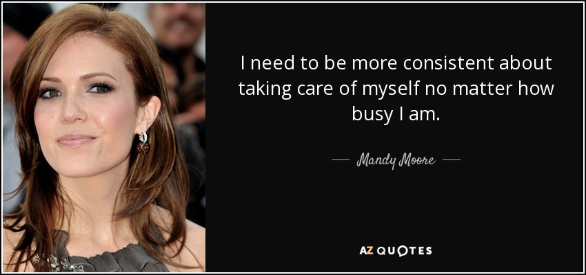 I need to be more consistent about taking care of myself no matter how busy I am. - Mandy Moore