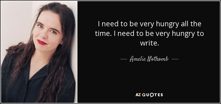 I need to be very hungry all the time. I need to be very hungry to write. - Amelie Nothomb