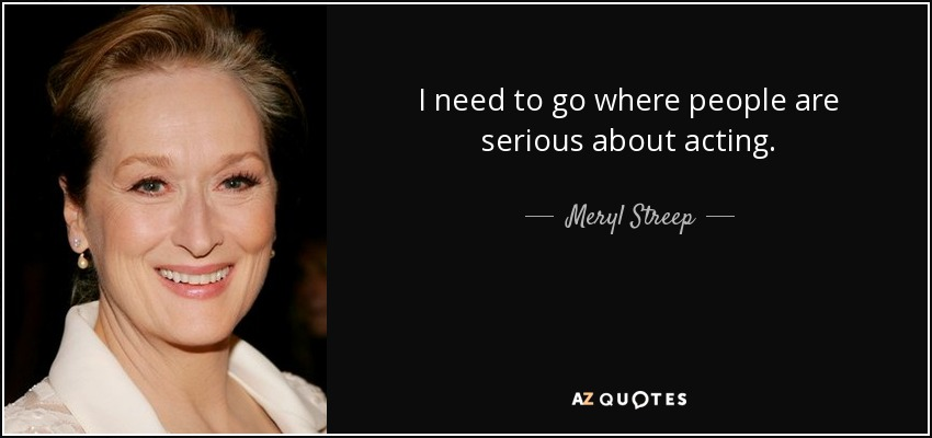 I need to go where people are serious about acting. - Meryl Streep