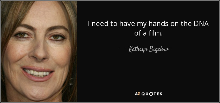 I need to have my hands on the DNA of a film. - Kathryn Bigelow