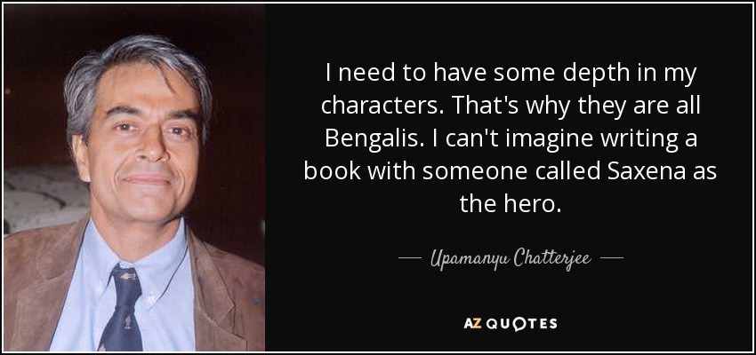 I need to have some depth in my characters. That's why they are all Bengalis. I can't imagine writing a book with someone called Saxena as the hero. - Upamanyu Chatterjee