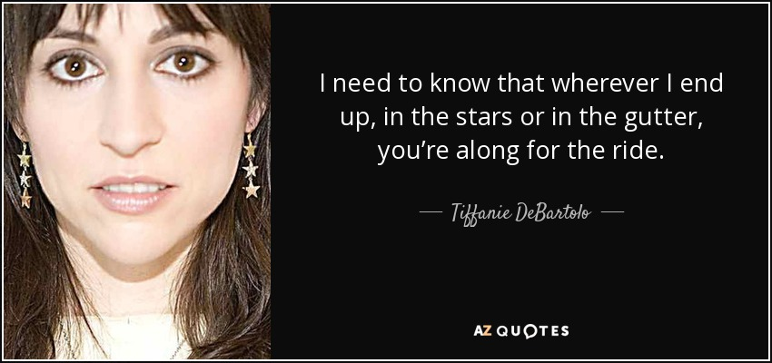 I need to know that wherever I end up, in the stars or in the gutter, you're along for the ride. - Tiffanie DeBartolo