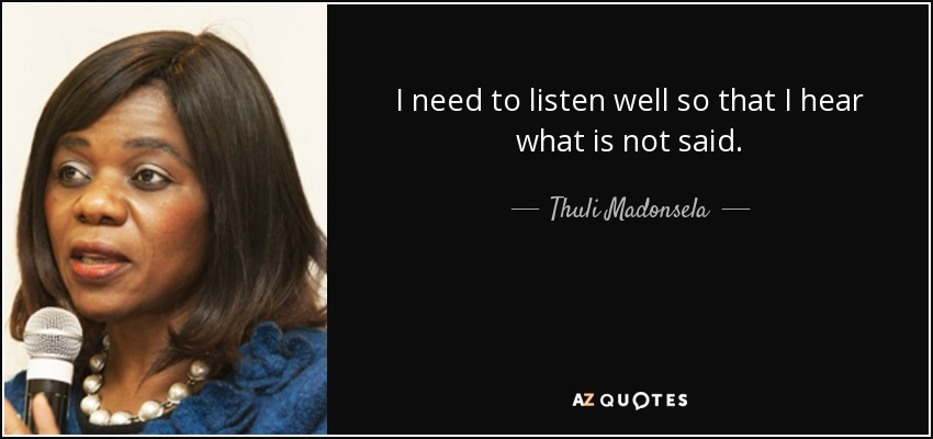 I need to listen well so that I hear what is not said. - Thuli Madonsela