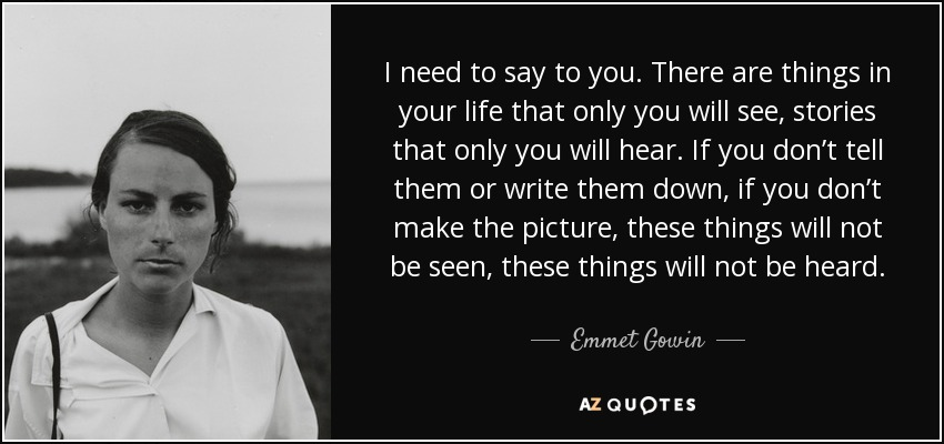 I need to say to you. There are things in your life that only you will see, stories that only you will hear. If you don't tell them or write them down, if you don't make the picture, these things will not be seen, these things will not be heard. - Emmet Gowin
