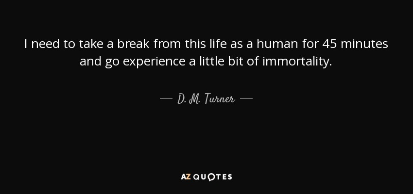 I need to take a break from this life as a human for 45 minutes and go experience a little bit of immortality. - D. M. Turner