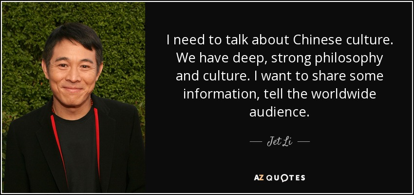 I need to talk about Chinese culture. We have deep, strong philosophy and culture. I want to share some information, tell the worldwide audience. - Jet Li