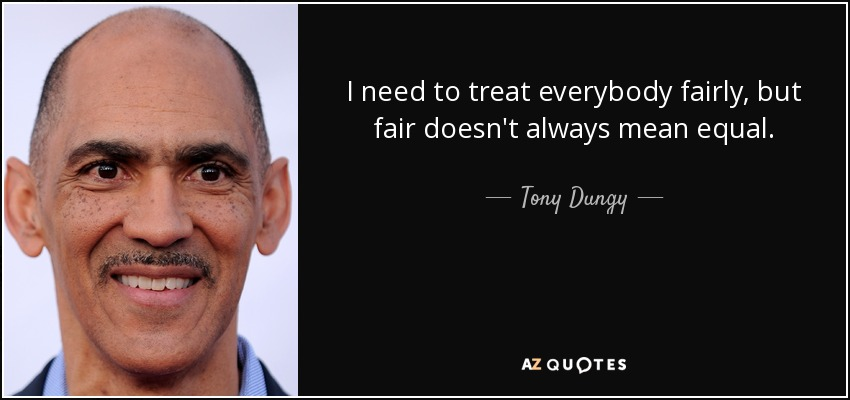 I need to treat everybody fairly, but fair doesn't always mean equal. - Tony Dungy